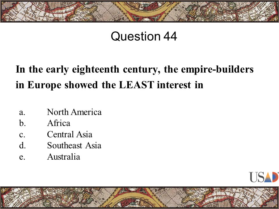 In the early eighteenth century, the empire-builders in Europe showed the LEAST interest in Question 44 a.North America b.Africa c.Central Asia d.Southeast Asia e.Australia