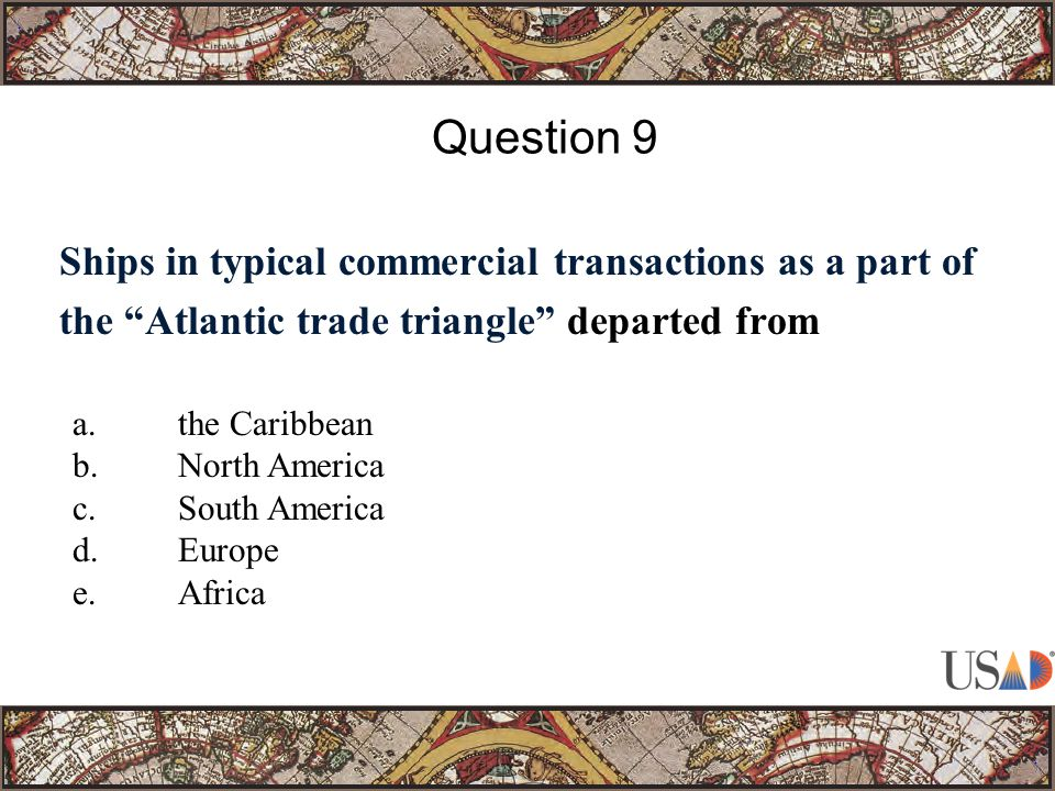 Ships in typical commercial transactions as a part of the Atlantic trade triangle departed from Question 9 a.the Caribbean b.North America c.South America d.Europe e.Africa