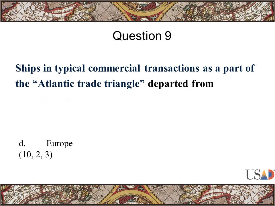 Ships in typical commercial transactions as a part of the Atlantic trade triangle departed from departed from Question 9 d.Europe (10, 2, 3)