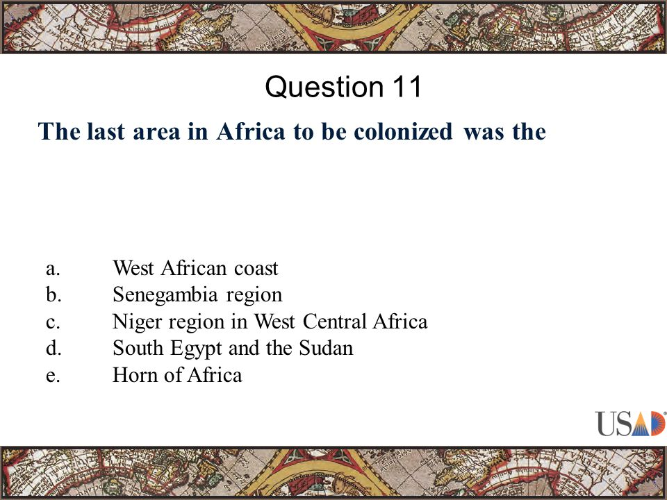 The last area in Africa to be colonized was the Question 11 a.West African coast b.Senegambia region c.Niger region in West Central Africa d.South Egypt and the Sudan e.Horn of Africa