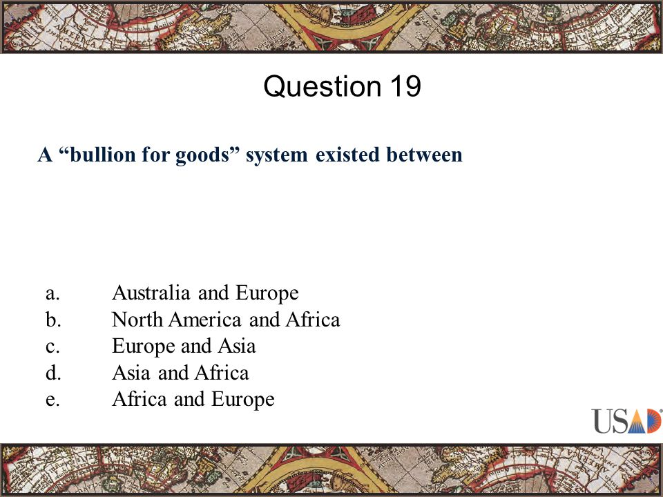 A bullion for goods system existed between Question 19 a.Australia and Europe b.North America and Africa c.Europe and Asia d.Asia and Africa e.Africa and Europe