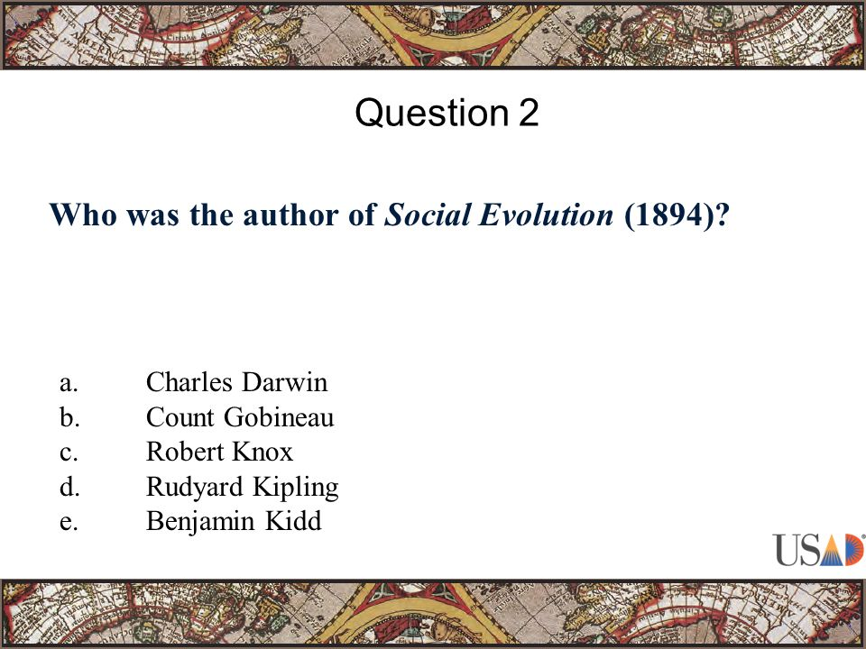 Who was the author of Social Evolution (1894). Question 2 a.Charles Darwin b.Count Gobineau c.