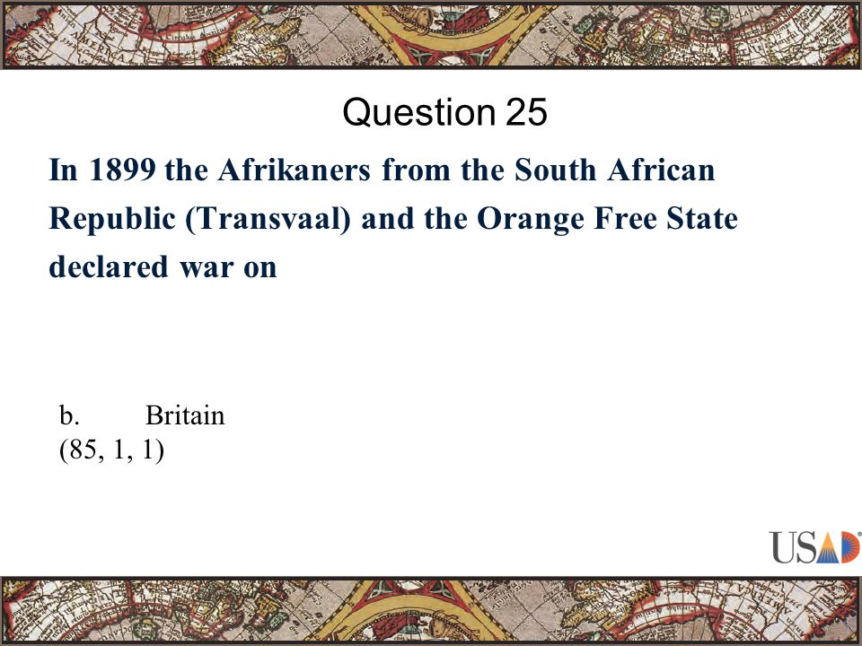 In 1899 the Afrikaners from the South African Republic (Transvaal) and the Orange Free State declared war on Question 25 b.Britain (85, 1, 1)