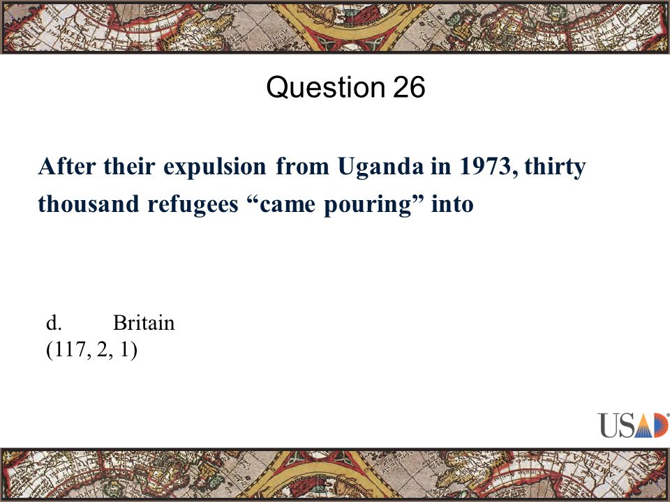 After their expulsion from Uganda in 1973, thirty thousand refugees came pouring into Question 26 d.Britain (117, 2, 1)