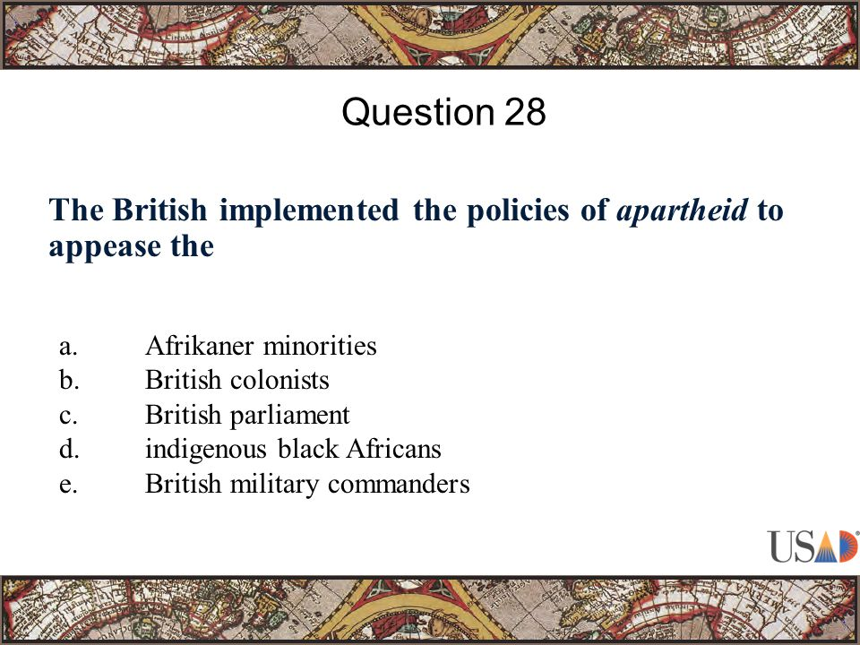 The British implemented the policies of apartheid to appease the Question 28 a.Afrikaner minorities b.British colonists c.British parliament d.indigenous black Africans e.British military commanders