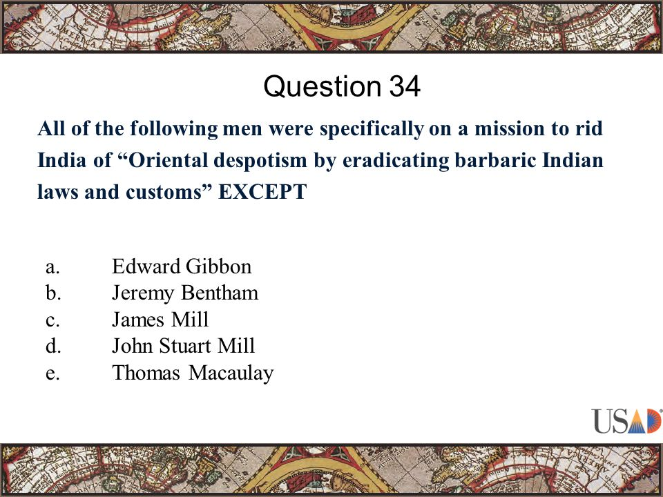 All of the following men were specifically on a mission to rid India of Oriental despotism by eradicating barbaric Indian laws and customs EXCEPT Question 34 a.Edward Gibbon b.Jeremy Bentham c.James Mill d.John Stuart Mill e.Thomas Macaulay
