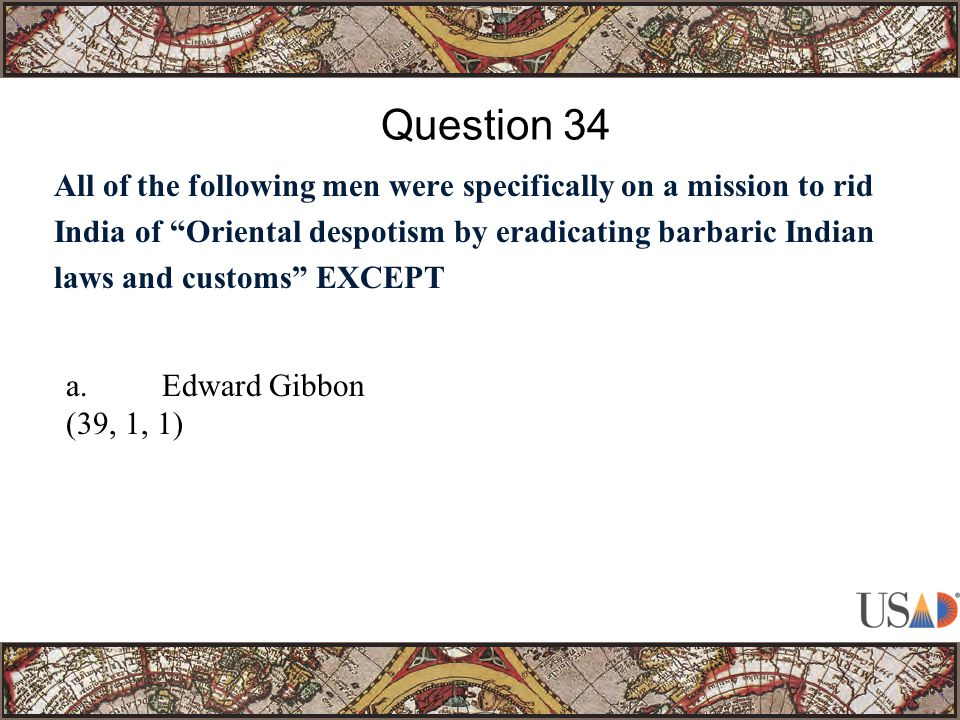 All of the following men were specifically on a mission to rid India of Oriental despotism by eradicating barbaric Indian laws and customs EXCEPT Question 34 a.Edward Gibbon (39, 1, 1)