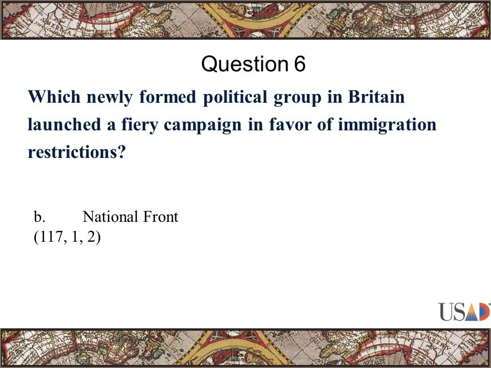 Which newly formed political group in Britain launched a fiery campaign in favor of immigration restrictions? Question 6 b.National Front (117, 1, 2)