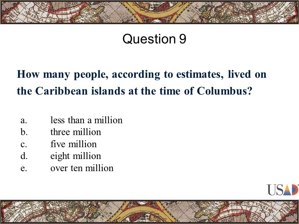 How many people, according to estimates, lived on the Caribbean islands at the time of Columbus? Question 9 a.less than a million b.three million c.fi