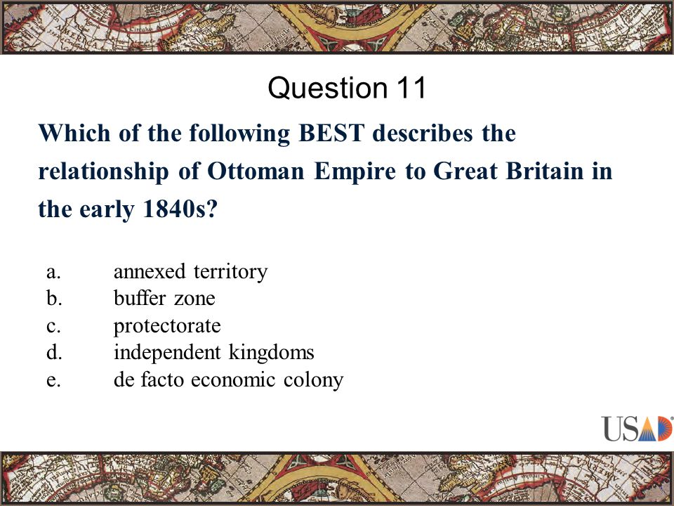 Which of the following BEST describes the relationship of Ottoman Empire to Great Britain in the early 1840s.