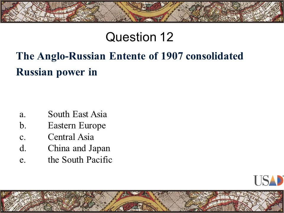 The Anglo-Russian Entente of 1907 consolidated Russian power in Question 12 a.South East Asia b.Eastern Europe c.Central Asia d.China and Japan e.the