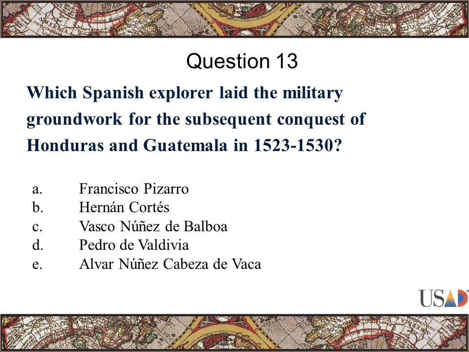 Which Spanish explorer laid the military groundwork for the subsequent conquest of Honduras and Guatemala in 1523-1530? Question 13 a.Francisco Pizarr