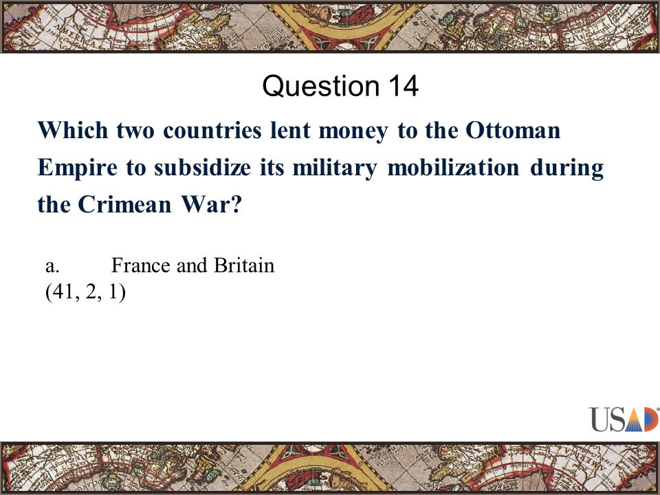 Which two countries lent money to the Ottoman Empire to subsidize its military mobilization during the Crimean War? Question 14 a.France and Britain (