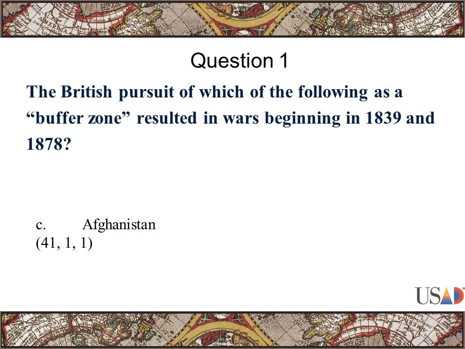 """The British pursuit of which of the following as a """"buffer zone"""" resulted in wars beginning in 1839 and 1878? Question 1 c.Afghanistan (41, 1, 1)"""