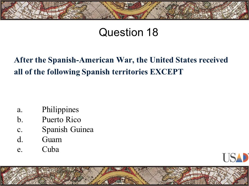 After the Spanish-American War, the United States received all of the following Spanish territories EXCEPT Question 18 a.Philippines b.Puerto Rico c.Spanish Guinea d.Guam e.Cuba