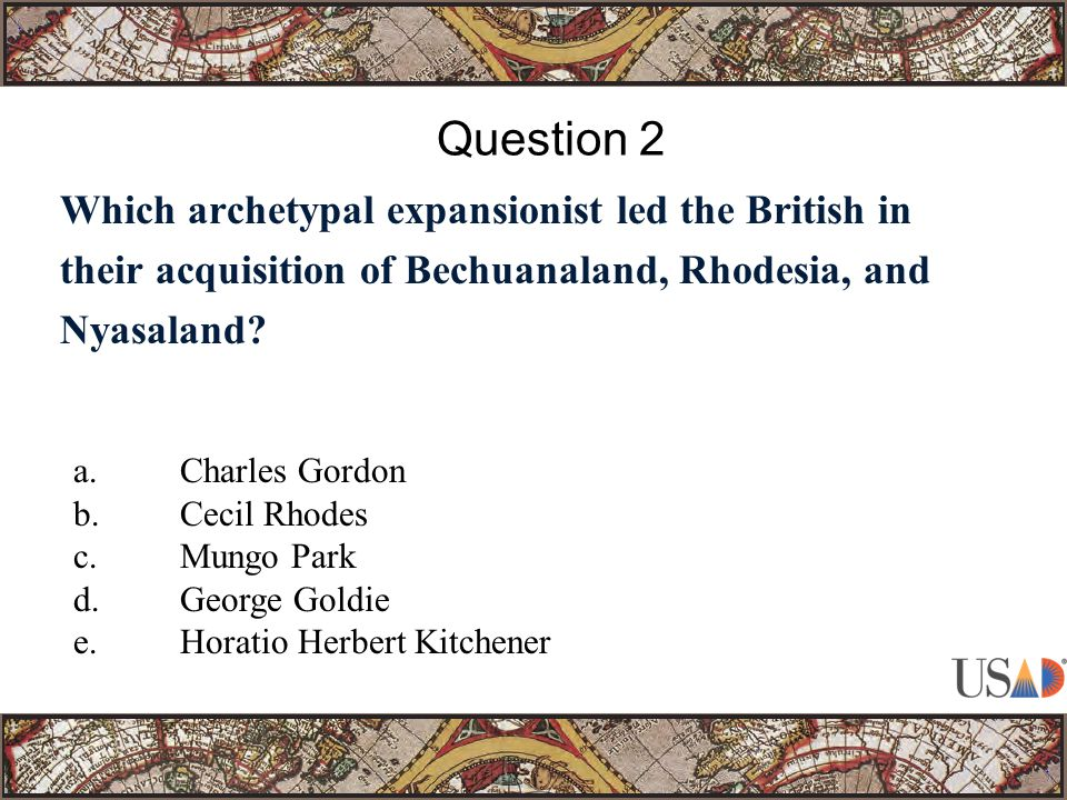 Which archetypal expansionist led the British in their acquisition of Bechuanaland, Rhodesia, and Nyasaland? Question 2 a.Charles Gordon b.Cecil Rhode