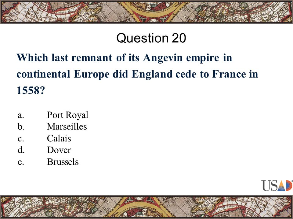 Which last remnant of its Angevin empire in continental Europe did England cede to France in 1558? Question 20 a.Port Royal b.Marseilles c.Calais d.Do