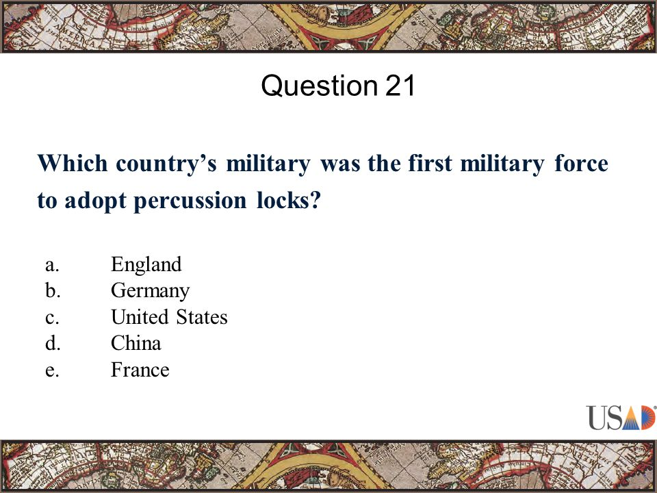 Which country's military was the first military force to adopt percussion locks? Question 21 a.England b.Germany c.United States d.China e.France
