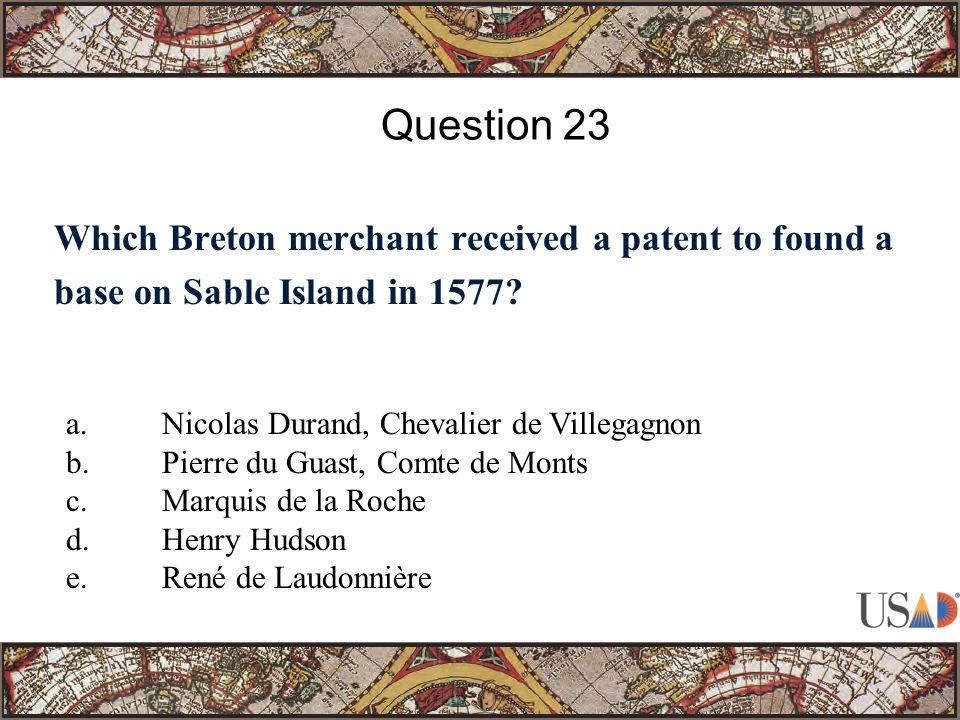 Which Breton merchant received a patent to found a base on Sable Island in 1577? Question 23 a.Nicolas Durand, Chevalier de Villegagnon b.Pierre du Gu