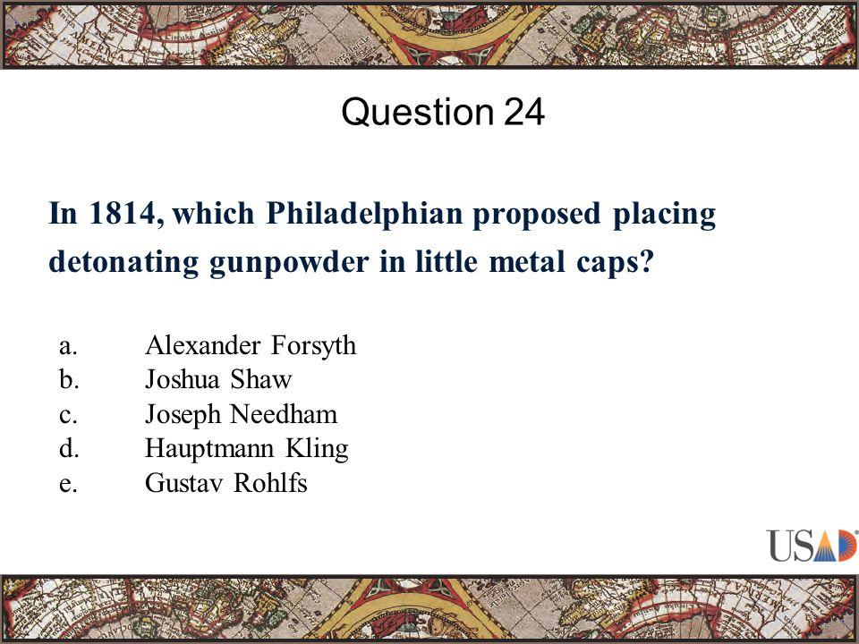 In 1814, which Philadelphian proposed placing detonating gunpowder in little metal caps? Question 24 a.Alexander Forsyth b.Joshua Shaw c.Joseph Needha