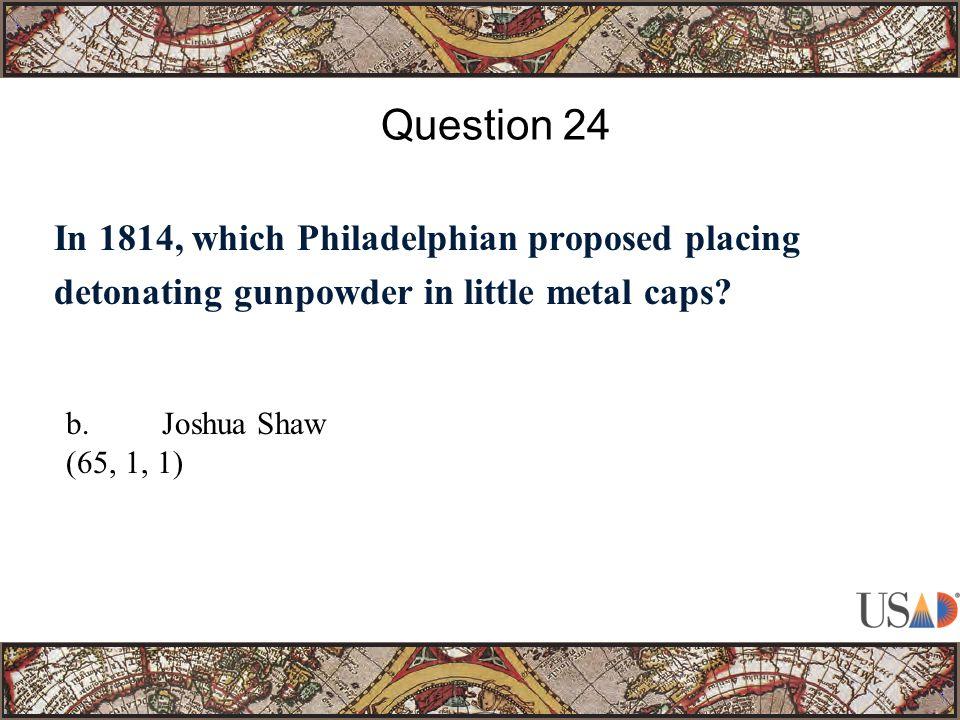 In 1814, which Philadelphian proposed placing detonating gunpowder in little metal caps? Question 24 b.Joshua Shaw (65, 1, 1)