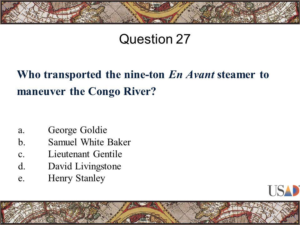 Who transported the nine-ton En Avant steamer to maneuver the Congo River? Question 27 a.George Goldie b.Samuel White Baker c.Lieutenant Gentile d.Dav