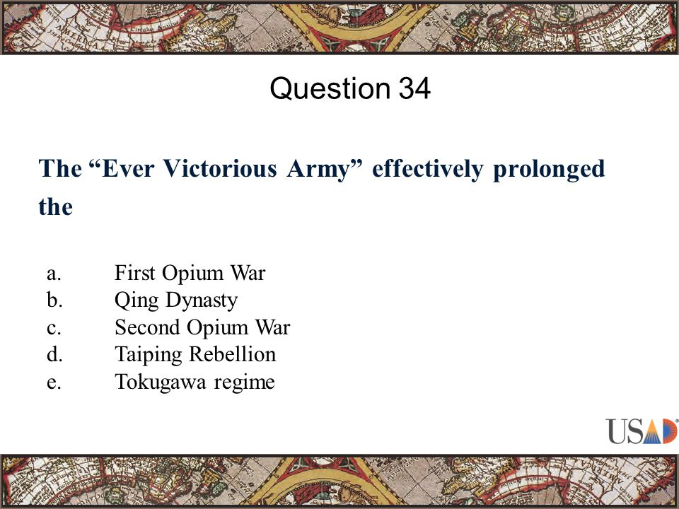 The Ever Victorious Army effectively prolonged the Question 34 a.First Opium War b.Qing Dynasty c.Second Opium War d.Taiping Rebellion e.Tokugawa regime