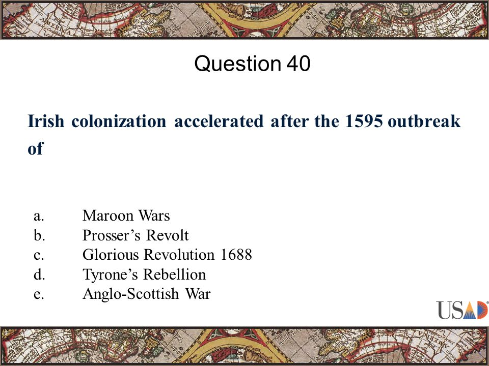 Irish colonization accelerated after the 1595 outbreak of Question 40 a.Maroon Wars b.Prosser's Revolt c.Glorious Revolution 1688 d.Tyrone's Rebellion e.Anglo-Scottish War