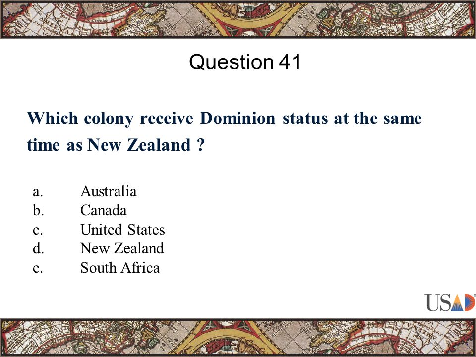 Which colony receive Dominion status at the same time as New Zealand ? Question 41 a.Australia b.Canada c.United States d.New Zealand e.South Africa