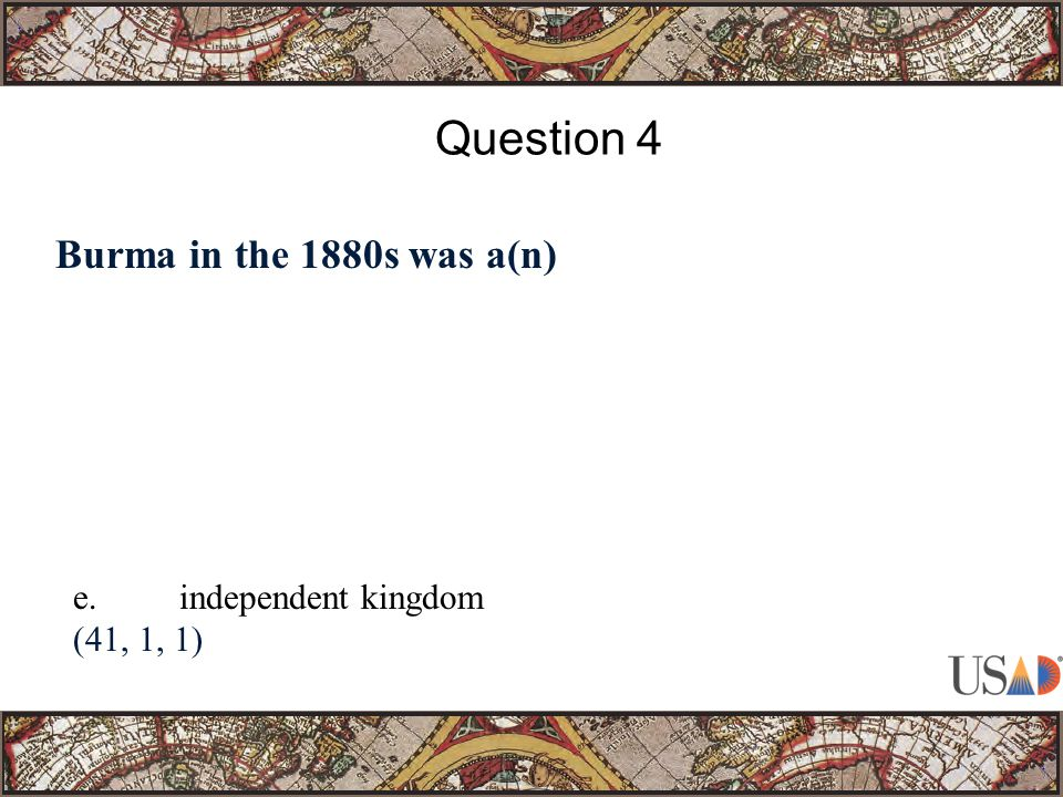 Burma in the 1880s was a(n) Question 4 e.independent kingdom (41, 1, 1)
