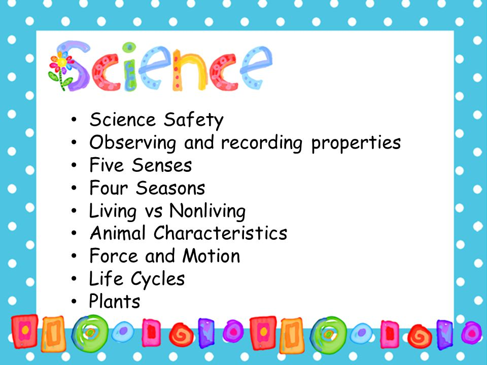 Science Safety Observing and recording properties Five Senses Four Seasons Living vs Nonliving Animal Characteristics Force and Motion Life Cycles Pla