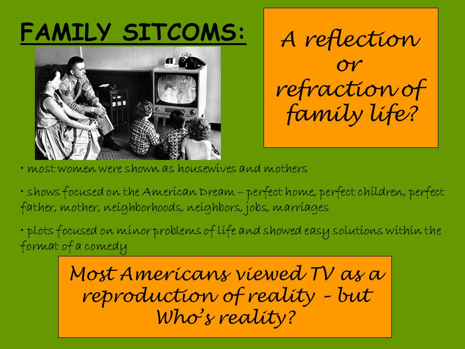 FAMILY SITCOMS: A reflection or refraction of family life? most women were shown as housewives and mothers shows focused on the American Dream – perfe