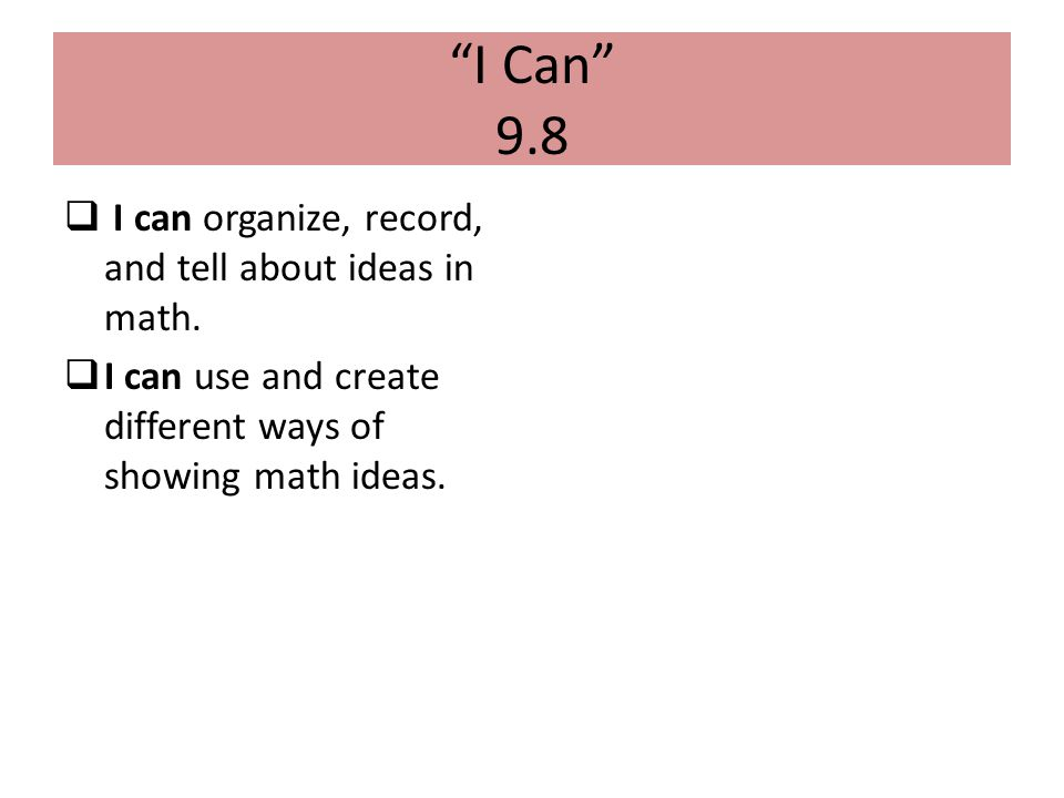 """""""I Can"""" 9.8  I can organize, record, and tell about ideas in math.  I can use and create different ways of showing math ideas."""