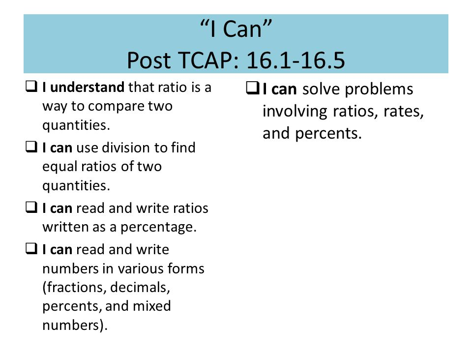 I Can Post TCAP: 16.1-16.5  I understand that ratio is a way to compare two quantities.