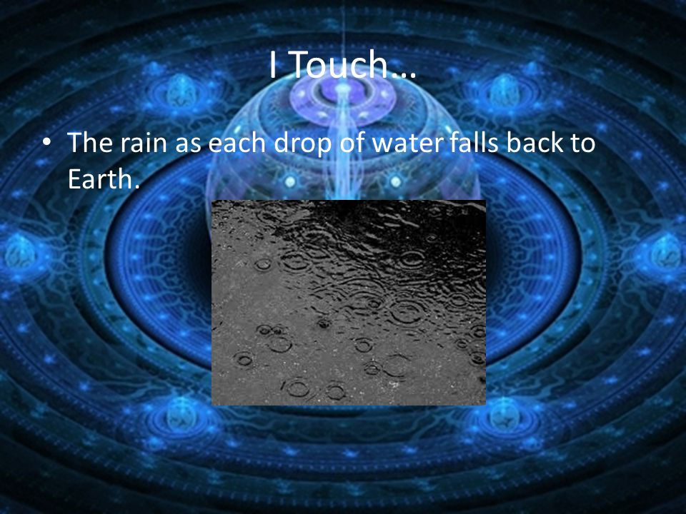 I Touch… The rain as each drop of water falls back to Earth.