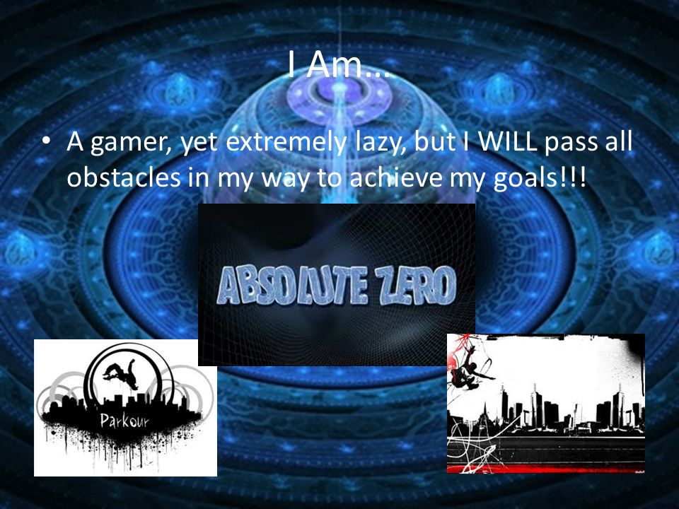 I Am… A gamer, yet extremely lazy, but I WILL pass all obstacles in my way to achieve my goals!!!