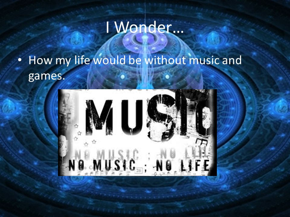 I Wonder… How my life would be without music and games.