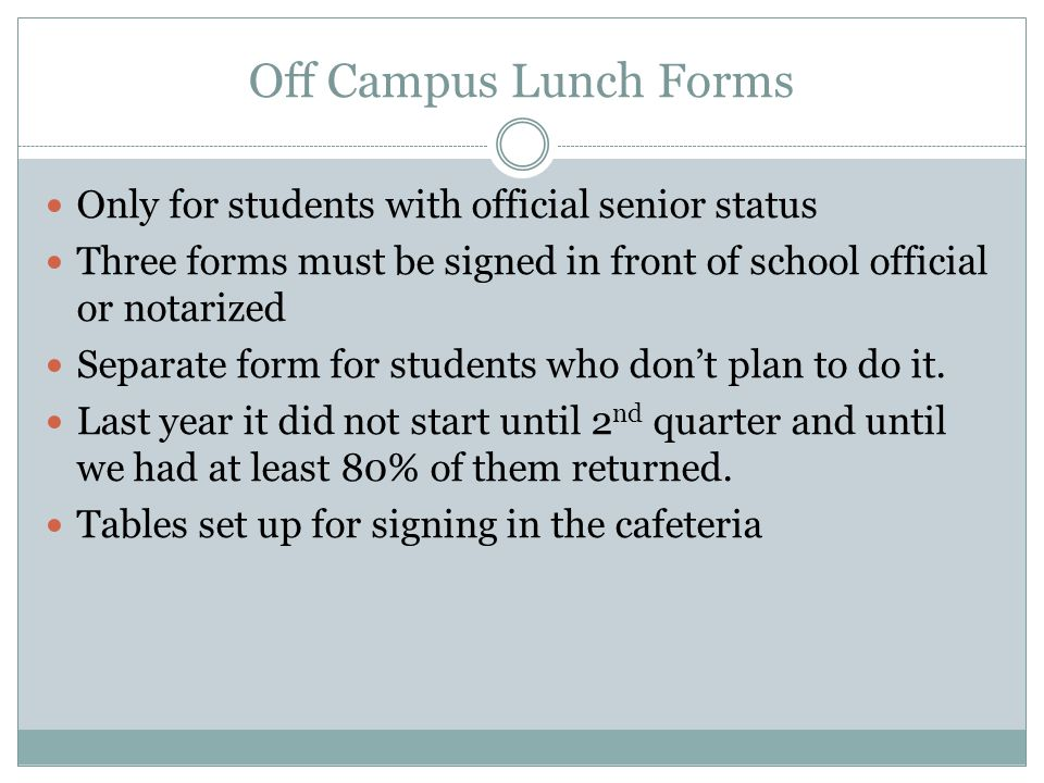 Off Campus Lunch Forms Only for students with official senior status Three forms must be signed in front of school official or notarized Separate form for students who don't plan to do it.