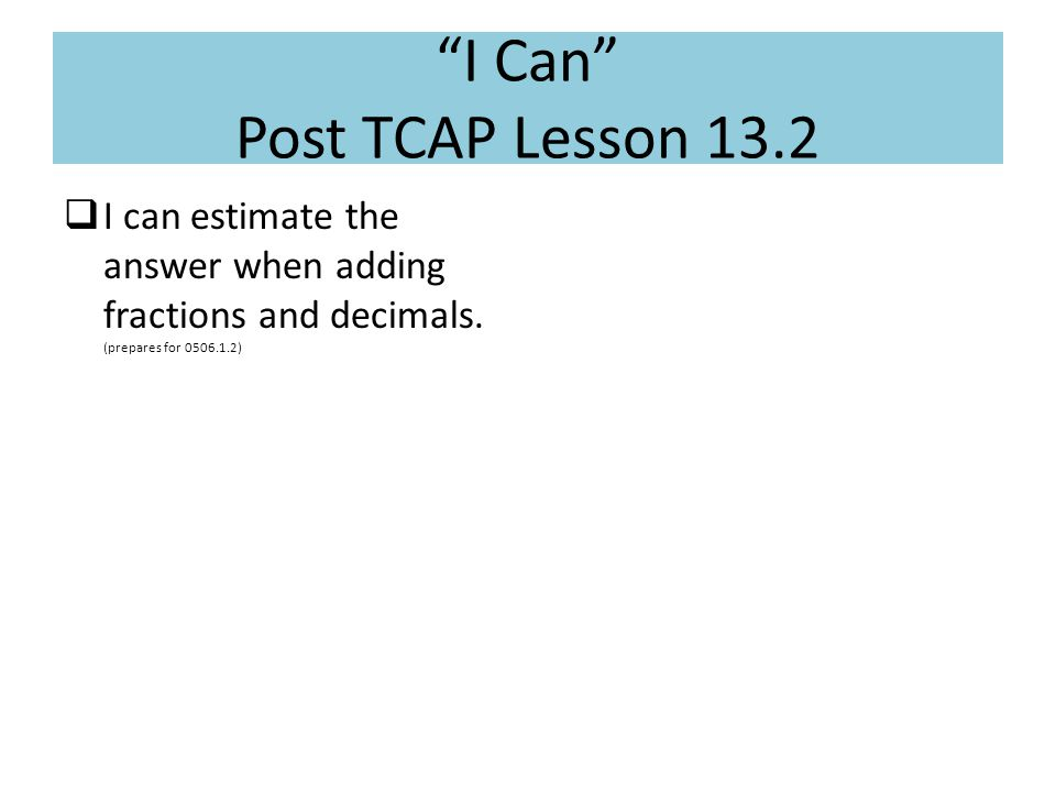 """I Can"" Post TCAP Lesson 13.2  I can estimate the answer when adding fractions and decimals. (prepares for 0506.1.2)"