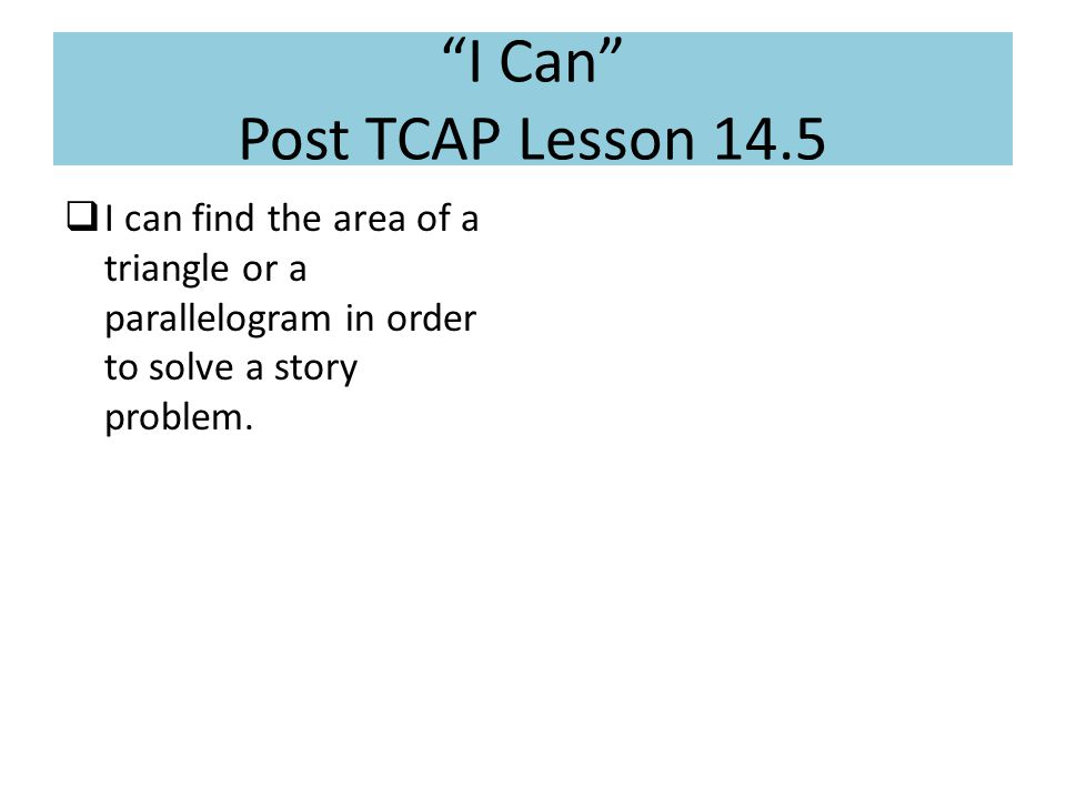 """I Can"" Post TCAP Lesson 14.5  I can find the area of a triangle or a parallelogram in order to solve a story problem."