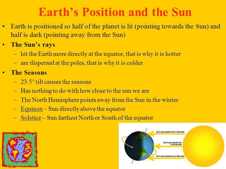 Earth's Position and the Sun Earth is positioned so half of the planet is lit (pointing towards the Sun) and half is dark (pointing away from the Sun)