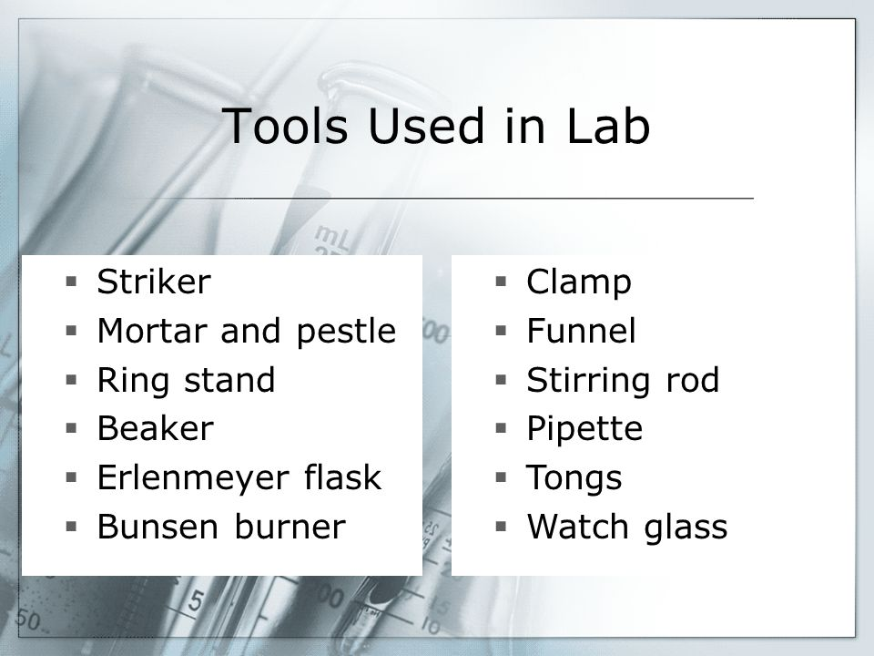 Tools Used in Lab  Striker  Mortar and pestle  Ring stand  Beaker  Erlenmeyer flask  Bunsen burner  Clamp  Funnel  Stirring rod  Pipette  T