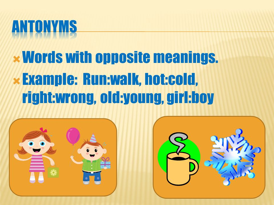 WWords with opposite meanings. EExample: Run:walk, hot:cold, right:wrong, old:young, girl:boy