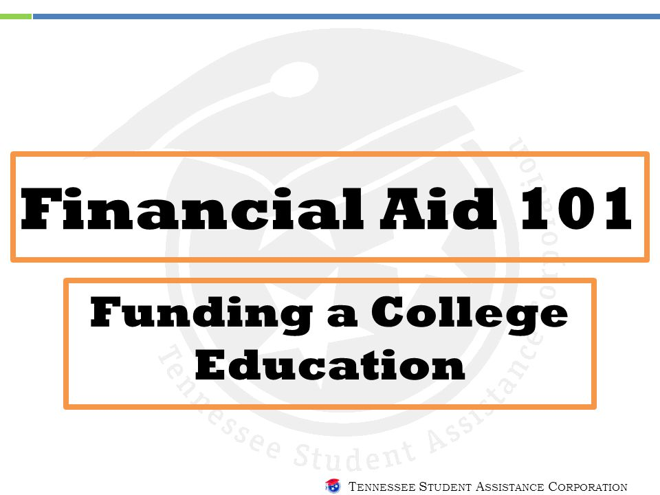 T ENNESSEE S TUDENT A SSISTANCE C ORPORATION Financial Aid 101 Funding a College Education