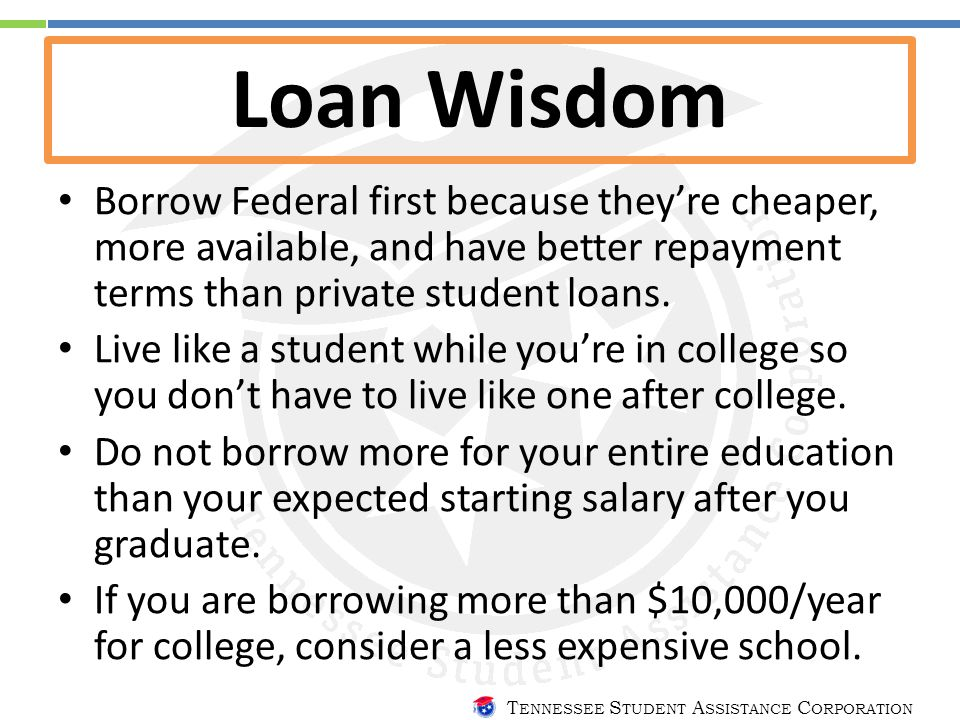 T ENNESSEE S TUDENT A SSISTANCE C ORPORATION Loan Wisdom Borrow Federal first because they're cheaper, more available, and have better repayment terms than private student loans.