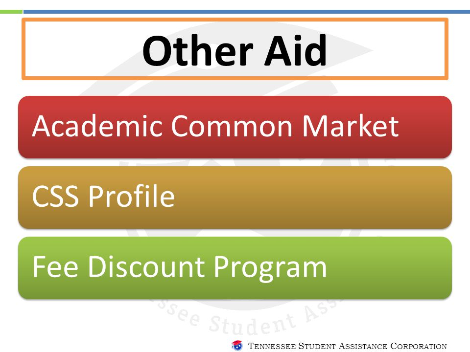 T ENNESSEE S TUDENT A SSISTANCE C ORPORATION Other Aid Academic Common MarketCSS ProfileFee Discount Program