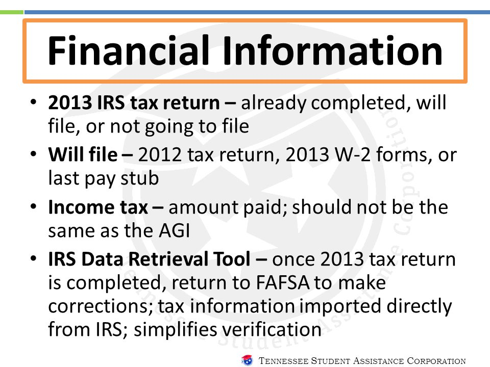 T ENNESSEE S TUDENT A SSISTANCE C ORPORATION Financial Information 2013 IRS tax return – already completed, will file, or not going to file Will file – 2012 tax return, 2013 W-2 forms, or last pay stub Income tax – amount paid; should not be the same as the AGI IRS Data Retrieval Tool – once 2013 tax return is completed, return to FAFSA to make corrections; tax information imported directly from IRS; simplifies verification