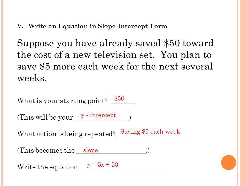 V. Write an Equation in Slope-Intercept Form Suppose you have already saved $50 toward the cost of a new television set. You plan to save $5 more each