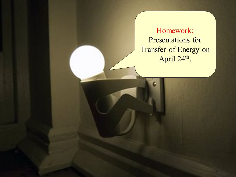 Homework: Presentations for Transfer of Energy on April 24 th.