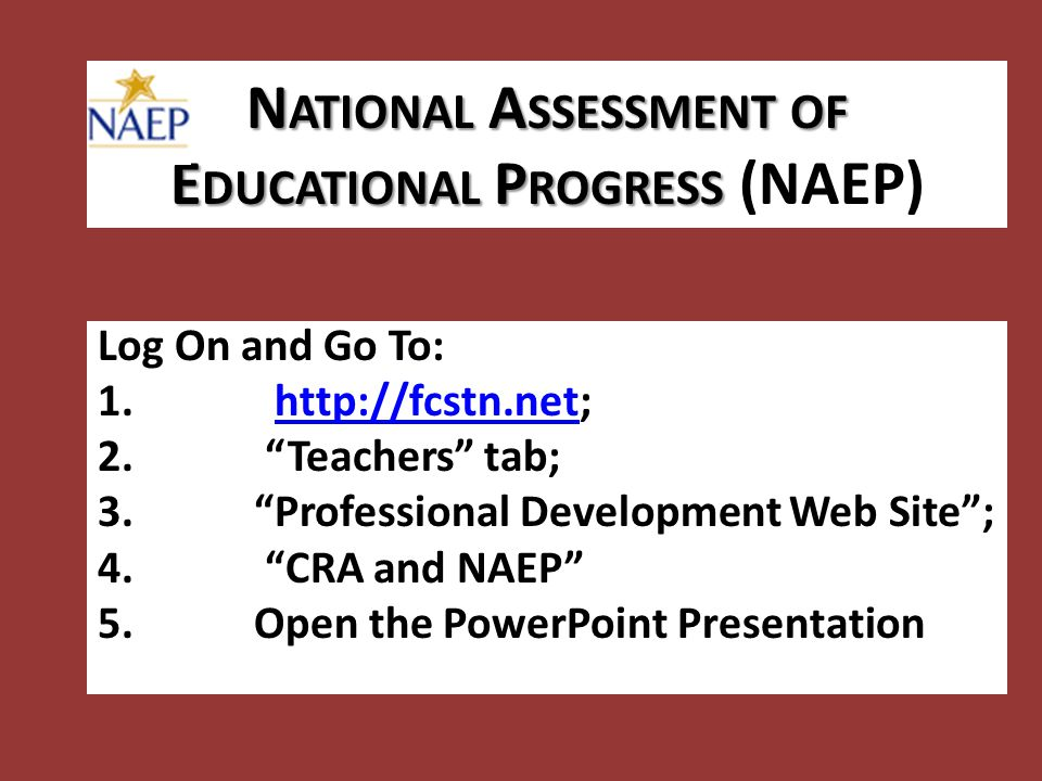 N ATIONAL A SSESSMENT OF E DUCATIONAL P ROGRESS N ATIONAL A SSESSMENT OF E DUCATIONAL P ROGRESS (NAEP) Log On and Go To: 1.